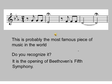 This is probably the most famous piece of music in the world Do you recognize it? It is the opening of Beethoven's Fifth Symphony.