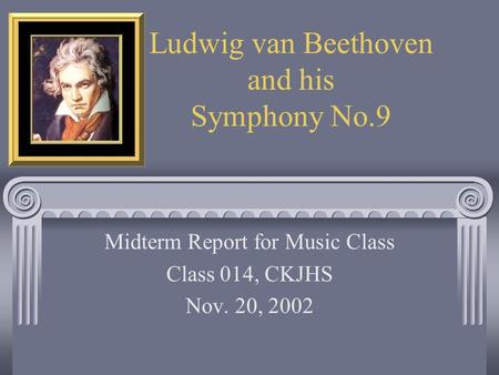 Ludwig van Beethoven and his Symphony No.9 Midterm Report for Music Class Class 014, CKJHS Nov. 20, 2002.