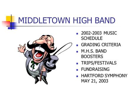 MIDDLETOWN HIGH BAND 2002-2003 MUSIC SCHEDULE GRADING CRITERIA M.H.S. BAND BOOSTERS TRIPS/FESTIVALS FUNDRAISING HARTFORD SYMPHONY MAY 21, 2003.