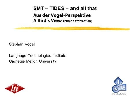 SMT – TIDES – and all that Stephan Vogel Language Technologies Institute Carnegie Mellon University Aus der Vogel-Perspektive A Bird's View (human translation)