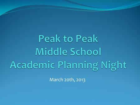March 20th, 2013. Welcome We are thrilled you chose Peak to Peak! Introductions Principal Welcome Students Relocate.
