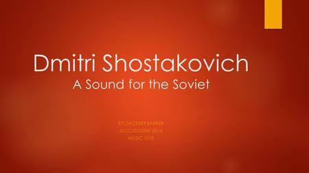 Dmitri Shostakovich A Sound for the Soviet BY: ZACKERY BARKER SLCC STUDENT 2014 MUSIC 1010.