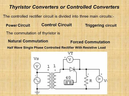 Thyristor Converters or Controlled Converters The controlled rectifier circuit is divided into three main circuits:- Power Circuit Control Circuit Triggering.