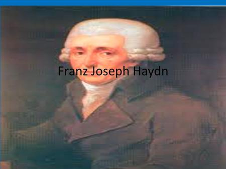 Franz Joseph Haydn. A composer of the classical era He was born in on- March 31 st, 1732 Rohrau Austria He died on- May 31 st, 1809 Vienna, Austria Haydn.