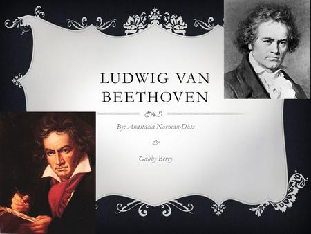 LUDWIG VAN BEETHOVEN By: Anastacia Norman-Doss & Gabby Berry.