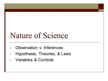 Nature of Science Observation v. Inferences Hypothesis, Theories, & Laws Variables & Controls.