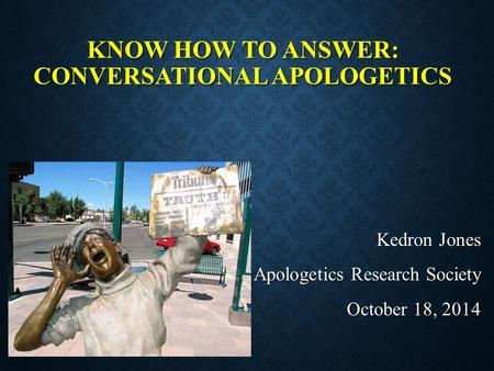 KNOW HOW TO ANSWER: CONVERSATIONAL APOLOGETICS Kedron Jones Apologetics Research Society October 18, 2014.