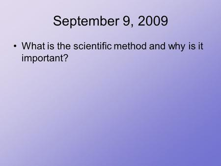 September 9, 2009 What is the scientific method and why is it important?