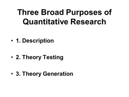 Three Broad Purposes of Quantitative Research 1. Description 2. Theory Testing 3. Theory Generation.