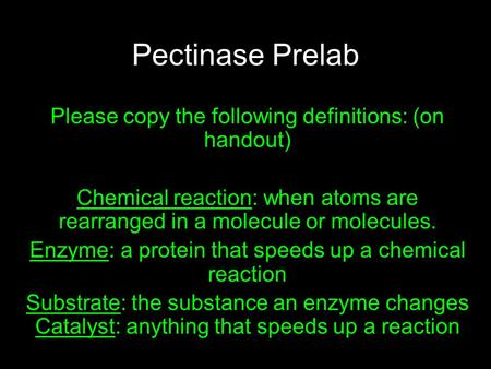 Pectinase Prelab Please copy the following definitions: (on handout) Chemical reaction: when atoms are rearranged in a molecule or molecules. Enzyme: a.