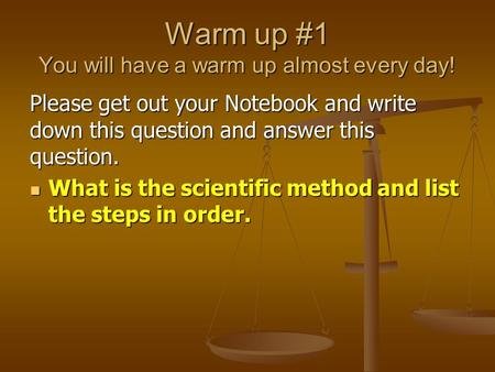 Warm up #1 You will have a warm up almost every day! Please get out your Notebook and write down this question and answer this question. What is the scientific.