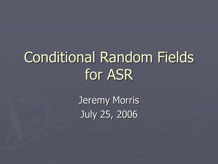Conditional Random Fields for ASR Jeremy Morris July 25, 2006.