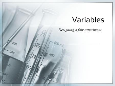 Variables Designing a fair experiment. What is a Variable? Scientists design experiments in which changes to one item cause something else to change in.