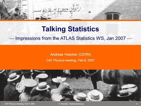 1 A. Hoecker: <strong>Statistical</strong> IssuesCAT Physics meeting, Feb 9, 2007 Talking <strong>Statistics</strong>  Impressions from the ATLAS <strong>Statistics</strong> WS, Jan 2007  Andreas Hoecker.