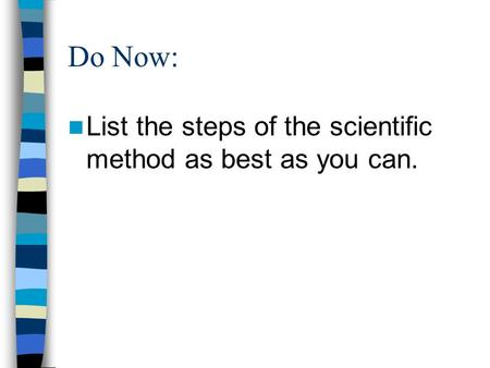 Do Now: List the steps of the scientific method as best as you can.