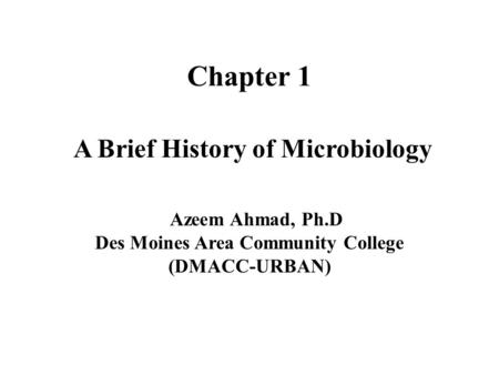 Chapter 1 A Brief History of Microbiology Azeem Ahmad, Ph.D Des Moines Area Community College (DMACC-URBAN)