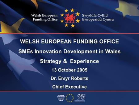 WELSH EUROPEAN FUNDING OFFICE SMEs Innovation Development in Wales Strategy & Experience 13 October 2005 Dr. Emyr Roberts Chief Executive.