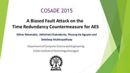 A Biased Fault Attack on the Time Redundancy Countermeasure for AES Sikhar Patranabis, Abhishek Chakraborty, Phuong Ha Nguyen and Debdeep Mukhopadhyay.
