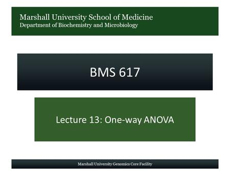 Marshall University School of Medicine Department of Biochemistry and Microbiology BMS 617 Lecture 13: One-way ANOVA Marshall University Genomics Core.