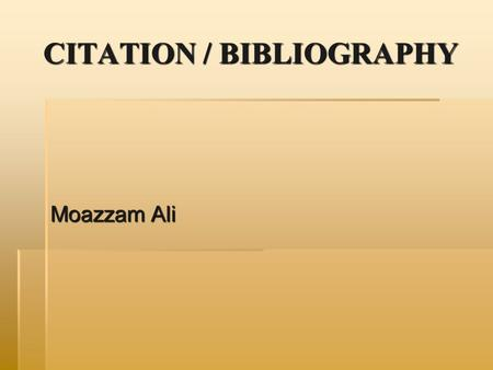 CITATION / BIBLIOGRAPHY Moazzam Ali. CITATION DEFINED  A citation is a reference to a published or unpublished source (not always the original source)