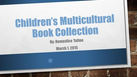 Children's Multicultural Book Collection By: Romaslice Talton March 1, 2015.