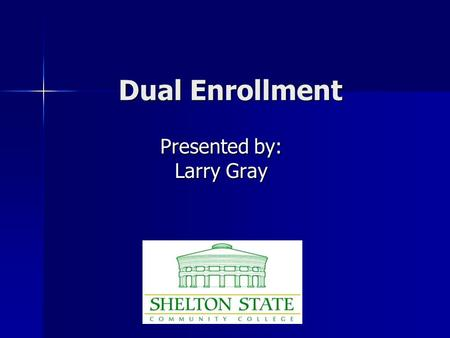 Dual Enrollment Presented by: Larry Gray. What is Dual Enrollment / Dual Credit? Dual enrollment means that a student is taking a class that will be used.