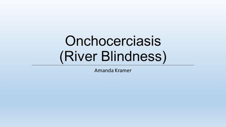 Onchocerciasis (River Blindness) Amanda Kramer. WHAT IS RIVER BLINDNESS? A neglected tropical diseased caused by the worm Onchocerca volvulus and carried.
