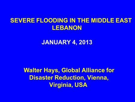 SEVERE FLOODING IN THE MIDDLE EAST LEBANON JANUARY 4, 2013 Walter Hays, Global Alliance for Disaster Reduction, Vienna, Virginia, USA.