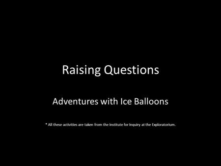 Raising Questions Adventures with Ice Balloons * All these activities are taken from the Institute for Inquiry at the Exploratorium.