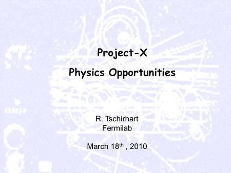 Project-X Physics Opportunities R. Tschirhart Fermilab March 18 th, 2010.