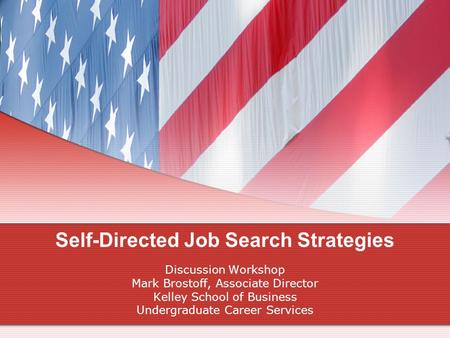 Self-Directed Job Search Strategies Discussion Workshop Mark Brostoff, Associate Director Kelley School of Business Undergraduate Career Services.