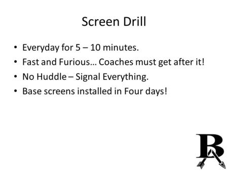 Screen Drill Everyday for 5 – 10 minutes. Fast and Furious… Coaches must get after it! No Huddle – Signal Everything. Base screens installed in Four days!