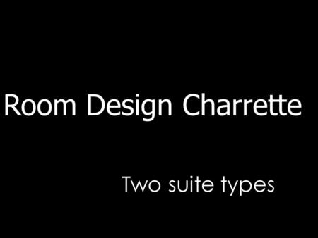 Two suite types Room Design Charrette. Starting a design Understand building volume Understand building volume Understand building structure Understand.