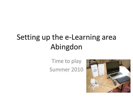 Setting up the e-Learning area Abingdon Time to play Summer 2010.