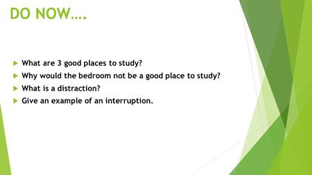 DO NOW….  What are 3 good places to study?  Why would the bedroom not be a good place to study?  What is a distraction?  Give an example of an interruption.