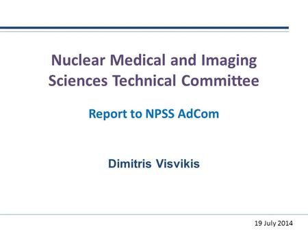 Nuclear Medical and Imaging Sciences Technical Committee Report to NPSS AdCom Dimitris Visvikis 19 July 2014.
