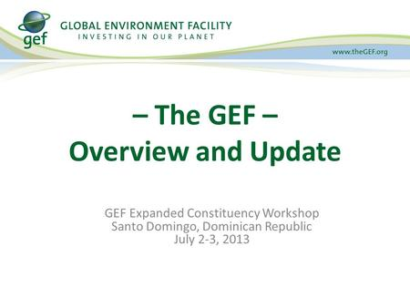 GEF Expanded Constituency Workshop Santo Domingo, Dominican Republic July 2-3, 2013 – The GEF – Overview and Update.