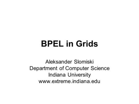 BPEL in Grids Aleksander Slomiski Department of Computer Science Indiana University www.extreme.indiana.edu.