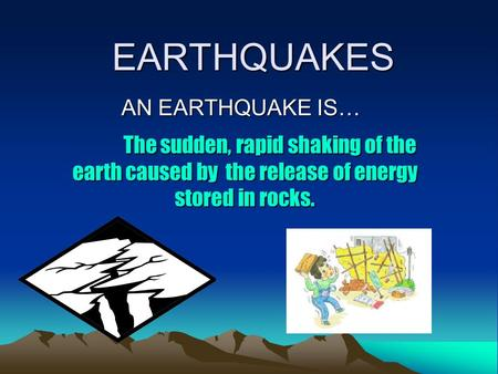 EARTHQUAKES AN EARTHQUAKE IS… The sudden, rapid shaking of the earth caused by the release of energy stored in rocks.