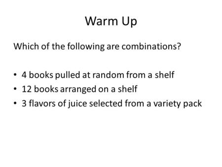 Warm Up Which of the following are combinations? 4 books pulled at random from a shelf 12 books arranged on a shelf 3 flavors of juice selected from a.