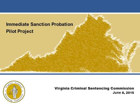 Immediate Sanction Probation Pilot Project Virginia Criminal Sentencing Commission June 8, 2015.