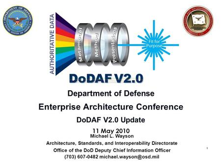 1 Department of Defense Enterprise Architecture Conference DoDAF V2.0 Update 11 May 2010 Michael L. Wayson Architecture, Standards, and Interoperability.