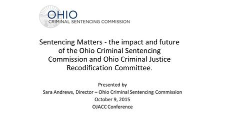 Sentencing Matters - the impact and future of the Ohio Criminal Sentencing Commission and Ohio Criminal Justice Recodification Committee. Presented by.