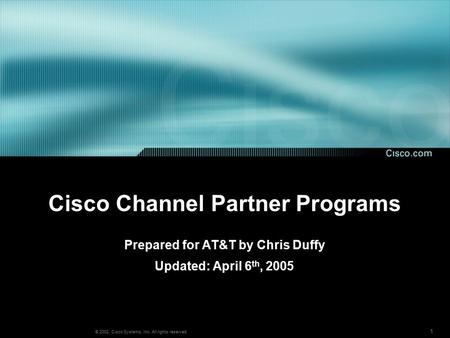1 © 2002, Cisco Systems, Inc. All rights reserved. Cisco Channel Partner Programs Prepared for AT&T by Chris Duffy Updated: April 6 th, 2005.
