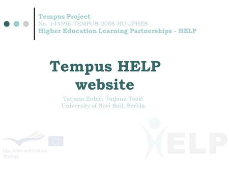 Tempus Project No. 144596-TEMPUS-2008-HU-JPHES Higher Education Learning Partnerships - HELP Tempus HELP website Tatjana Zubić, Tatjana Tošić University.