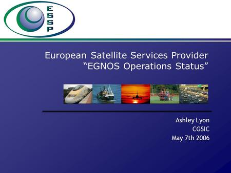 "Ashley Lyon CGSIC May 7th 2006 European Satellite Services Provider ""EGNOS Operations Status"""