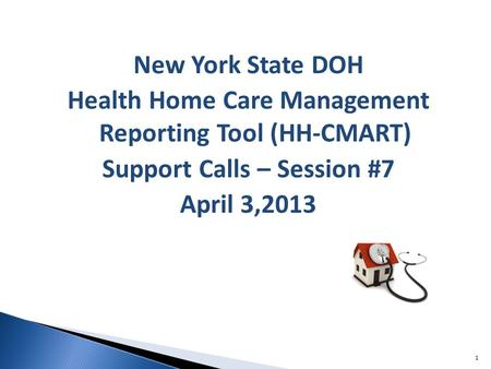 New York State DOH Health Home Care Management Reporting Tool (HH-CMART) Support Calls – Session #7 April 3,2013 1.