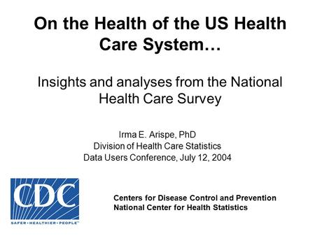 On the Health of the US Health Care System… Insights and analyses from the National Health Care Survey Irma E. Arispe, PhD Division of Health Care Statistics.