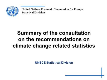 United Nations Economic Commission for Europe Statistical Division Summary of the consultation on the recommendations on climate change related statistics.
