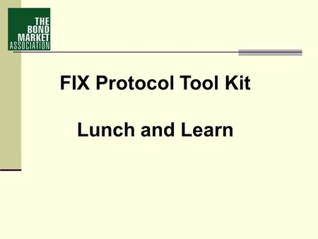 FIX Protocol Tool Kit Lunch and Learn. e-Commerce in the Fixed Income Markets The Bond Market Association 2005 Electronic Trading Survey Summary.